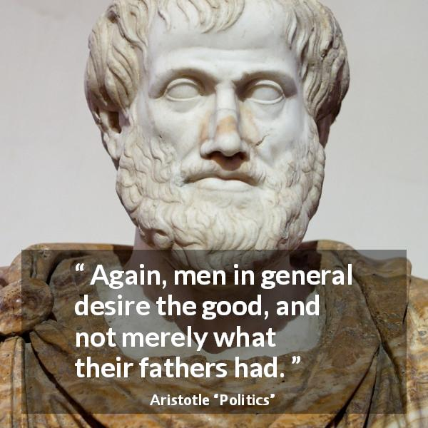 "Aristotle about men (""Politics"") - Again, men in general desire the good, and not merely what their fathers had."