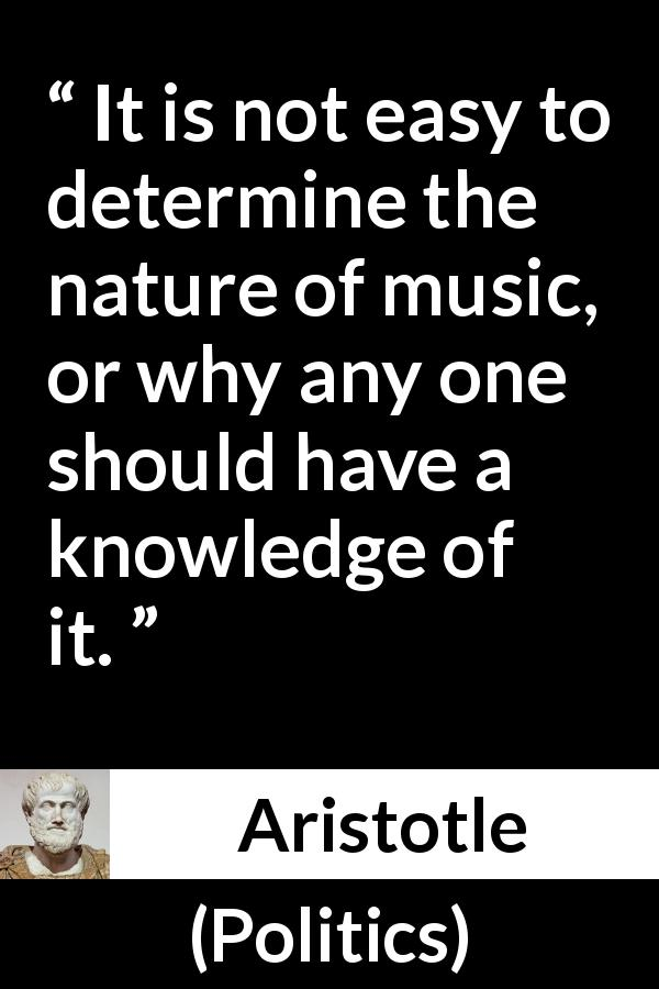 Aristotle - Politics - It is not easy to determine the nature of music, or why any one should have a knowledge of it.