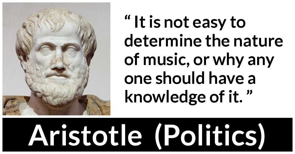 "Aristotle about music (""Politics"") - It is not easy to determine the nature of music, or why any one should have a knowledge of it."