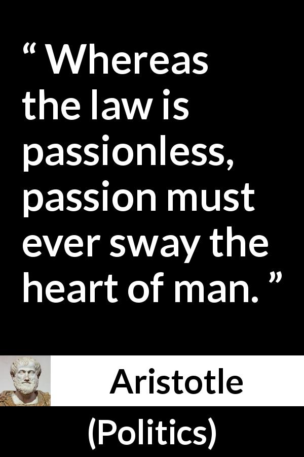 Aristotle quote about passion from Politics - Whereas the law is passionless, passion must ever sway the heart of man.