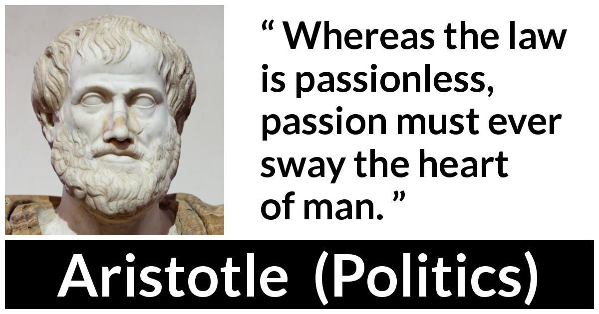 "Aristotle about passion (""Politics"") - Whereas the law is passionless, passion must ever sway the heart of man."
