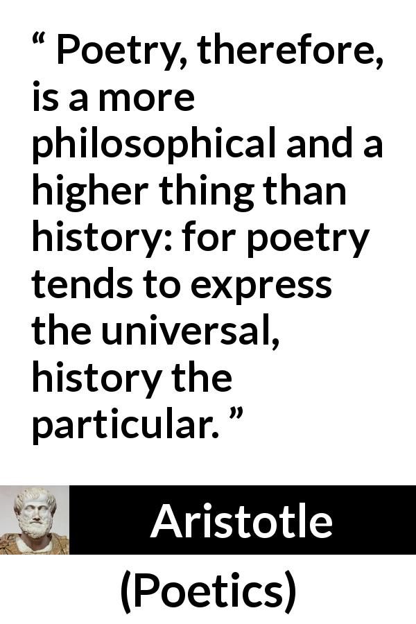 "Aristotle about philosophy (""Poetics"", c. 335 BC) - Poetry, therefore, is a more philosophical and a higher thing than history: for poetry tends to express the universal, history the particular."