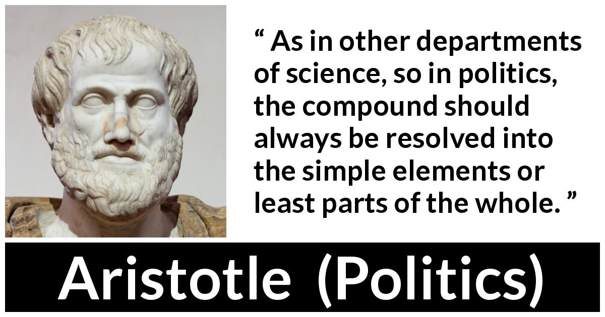 Aristotle quote about politics from Politics - As in other departments of science, so in politics, the compound should always be resolved into the simple elements or least parts of the whole.