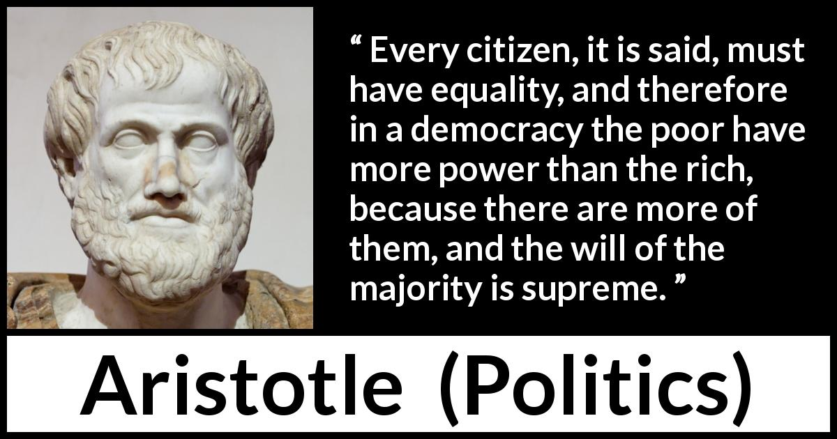 Aristotle - Politics - Every citizen, it is said, must have equality, and therefore in a democracy the poor have more power than the rich, because there are more of them, and the will of the majority is supreme.