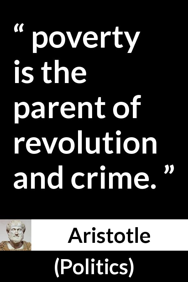 "Aristotle about poverty (""Politics"", 4th century BC) - poverty is the parent of revolution and crime."