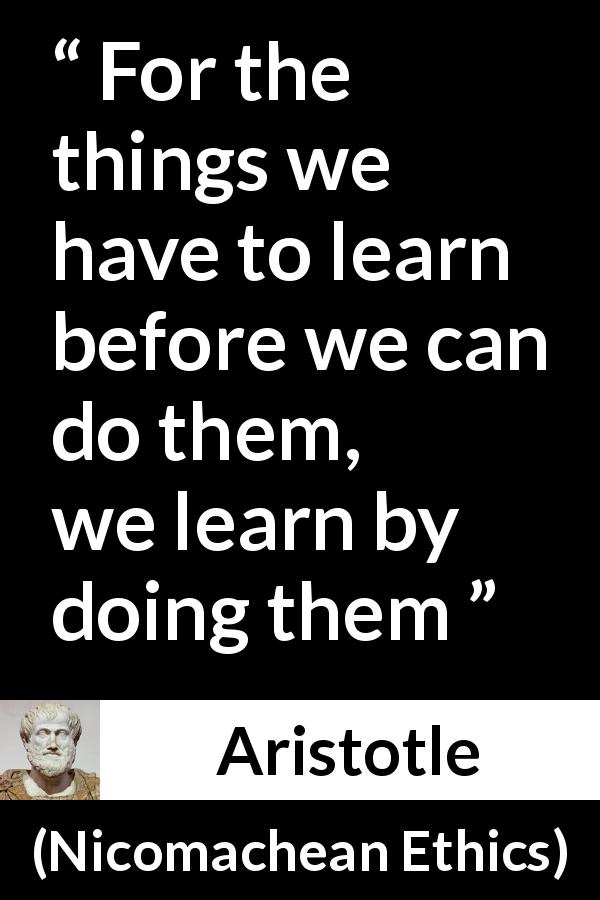 "Aristotle about practice (""Nicomachean Ethics"", c. 334 BC - 330 BC) - For the things we have to learn before we can do them, we learn by doing them"