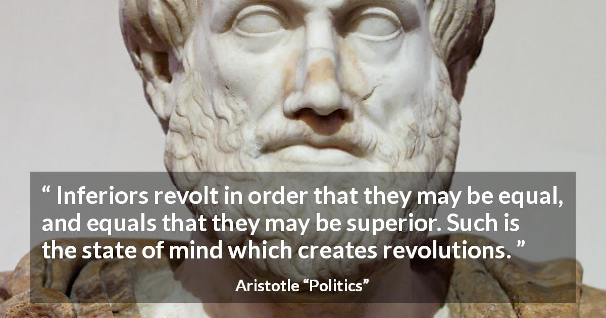 "Aristotle about status (""Politics"") - Inferiors revolt in order that they may be equal, and equals that they may be superior. Such is the state of mind which creates revolutions."