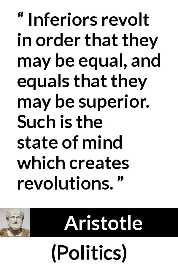 Aristotle quote about status from Politics - Inferiors revolt in order that they may be equal, and equals that they may be superior. Such is the state of mind which creates revolutions.