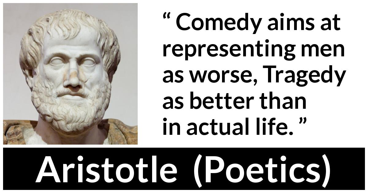 "Aristotle about tragedy (""Poetics"", c. 335 BC) - Comedy aims at representing men as worse, Tragedy as better than in actual life."