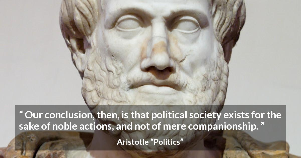 "Aristotle about virtue (""Politics"") - Our conclusion, then, is that political society exists for the sake of noble actions, and not of mere companionship."
