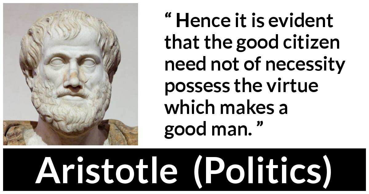 "Aristotle about virtue (""Politics"") - Hence it is evident that the good citizen need not of necessity possess the virtue which makes a good man."