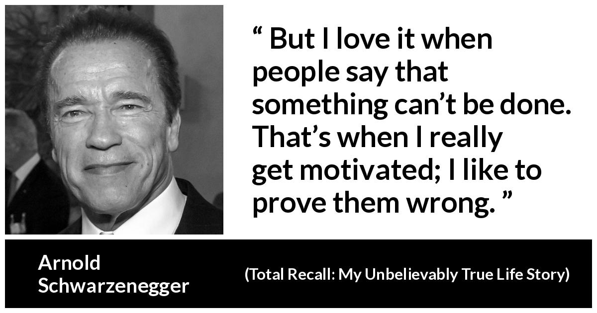 "Arnold Schwarzenegger about action (""Total Recall: My Unbelievably True Life Story"", 2012) - But I love it when people say that something can't be done. That's when I really get motivated; I like to prove them wrong."