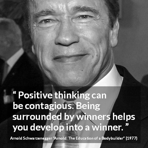 "Arnold Schwarzenegger about development (""Arnold: The Education of a Bodybuilder"", 1977) - Positive thinking can be contagious. Being surrounded by winners helps you develop into a winner."