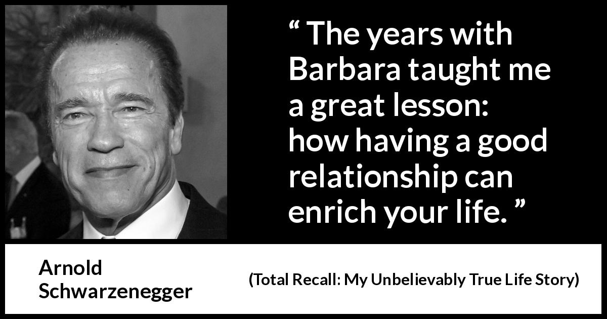 "Arnold Schwarzenegger about life (""Total Recall: My Unbelievably True Life Story"", 2012) - The years with Barbara taught me a great lesson: how having a good relationship can enrich your life."