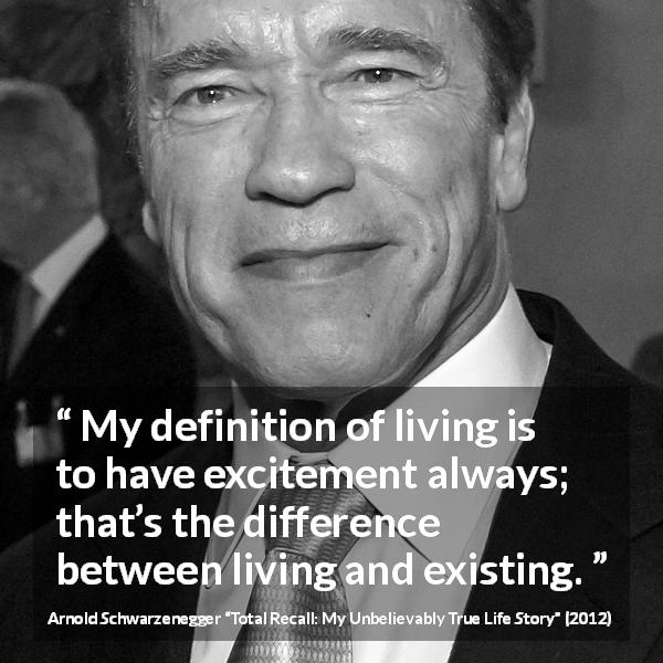 "Arnold Schwarzenegger about life (""Total Recall: My Unbelievably True Life Story"", 2012) - My definition of living is to have excitement always; that's the difference between living and existing."