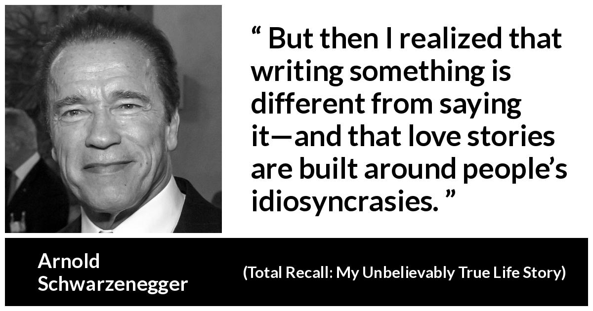 "Arnold Schwarzenegger about speech (""Total Recall: My Unbelievably True Life Story"", 2012) - But then I realized that writing something is different from saying it—and that love stories are built around people's idiosyncrasies."