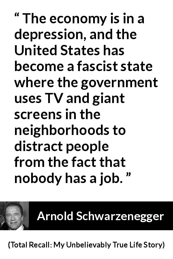 "Arnold Schwarzenegger about state (""Total Recall: My Unbelievably True Life Story"", 2012) - The economy is in a depression, and the United States has become a fascist state where the government uses TV and giant screens in the neighborhoods to distract people from the fact that nobody has a job."