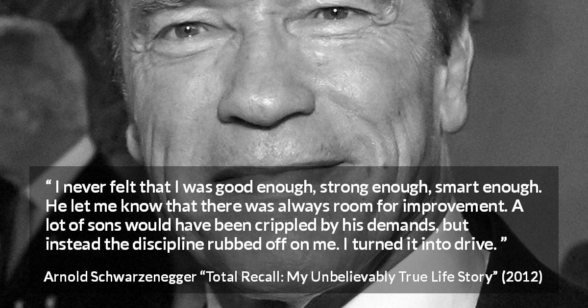 "Arnold Schwarzenegger about strength (""Total Recall: My Unbelievably True Life Story"", 2012) - I never felt that I was good enough, strong enough, smart enough. He let me know that there was always room for improvement. A lot of sons would have been crippled by his demands, but instead the discipline rubbed off on me. I turned it into drive."