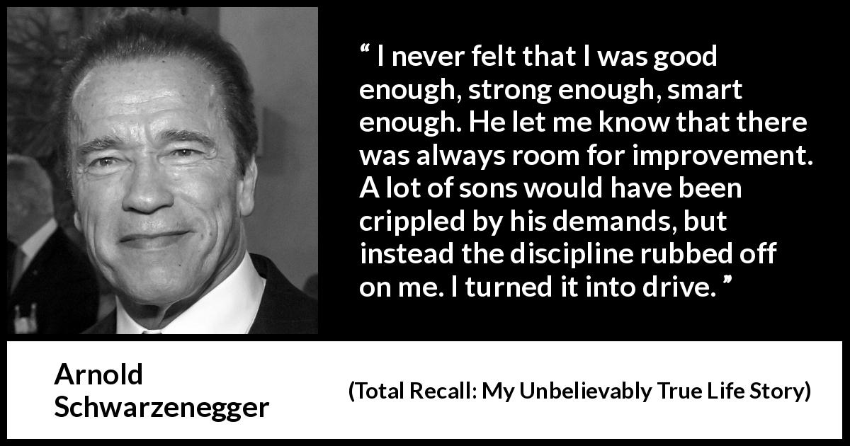 Arnold Schwarzenegger quote about strength from Total Recall: My Unbelievably True Life Story (2012) - I never felt that I was good enough, strong enough, smart enough. He let me know that there was always room for improvement. A lot of sons would have been crippled by his demands, but instead the discipline rubbed off on me. I turned it into drive.