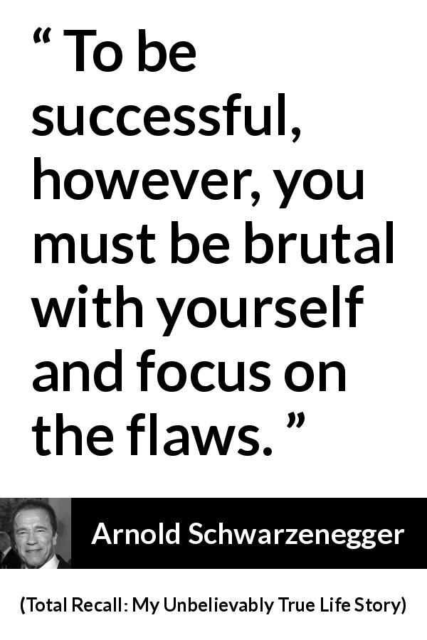 "Arnold Schwarzenegger about success (""Total Recall: My Unbelievably True Life Story"", 2012) - To be successful, however, you must be brutal with yourself and focus on the flaws."