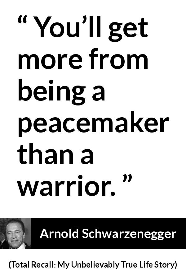 "Arnold Schwarzenegger about war (""Total Recall: My Unbelievably True Life Story"", 2012) - You'll get more from being a peacemaker than a warrior."