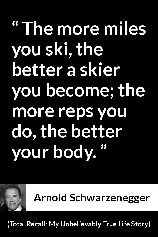 Arnold Schwarzenegger quote about work from Total Recall: My Unbelievably True Life Story (2012) - The more miles you ski, the better a skier you become; the more reps you do, the better your body.