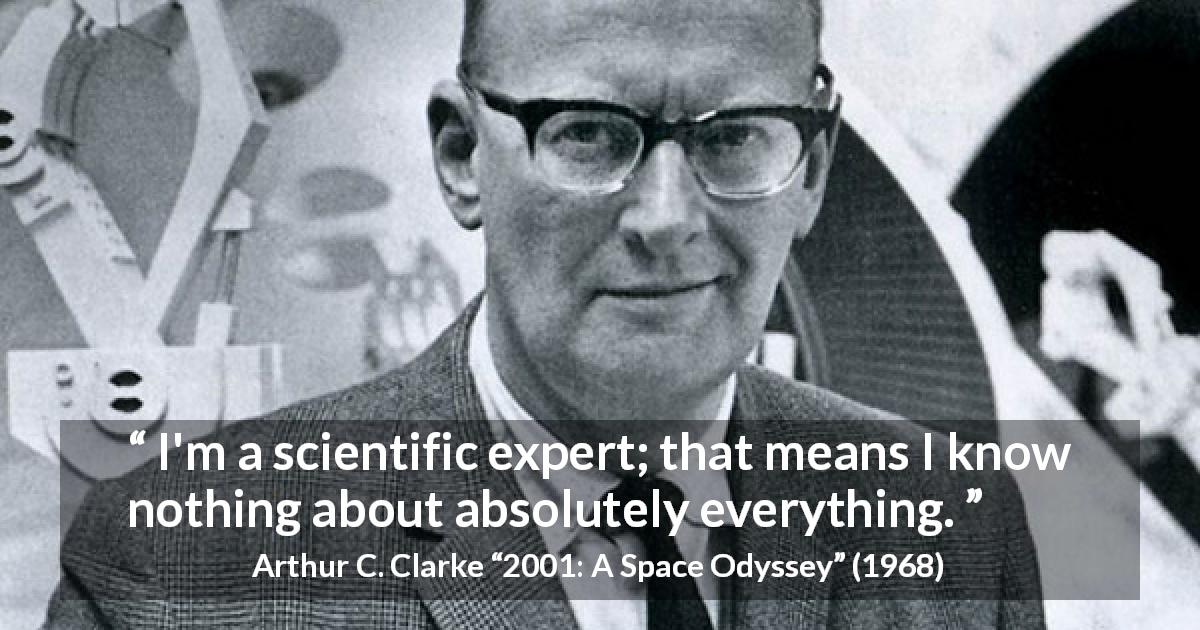 "Arthur C. Clarke about knowledge (""2001: A Space Odyssey"", 1968) - I'm a scientific expert; that means I know nothing about absolutely everything."