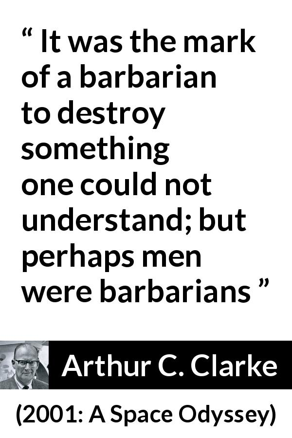 "Arthur C. Clarke about understanding (""2001: A Space Odyssey"", 1968) - It was the mark of a barbarian to destroy something one could not understand; but perhaps men were barbarians"