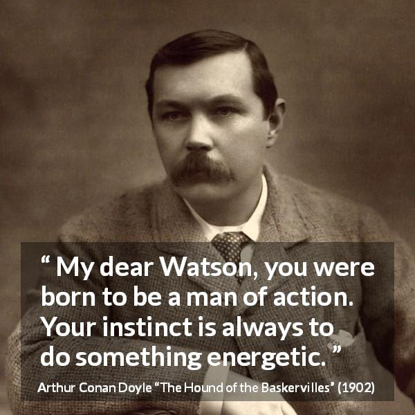 "Arthur Conan Doyle about action (""The Hound of the Baskervilles"", 1902) - My dear Watson, you were born to be a man of action. Your instinct is always to do something energetic."