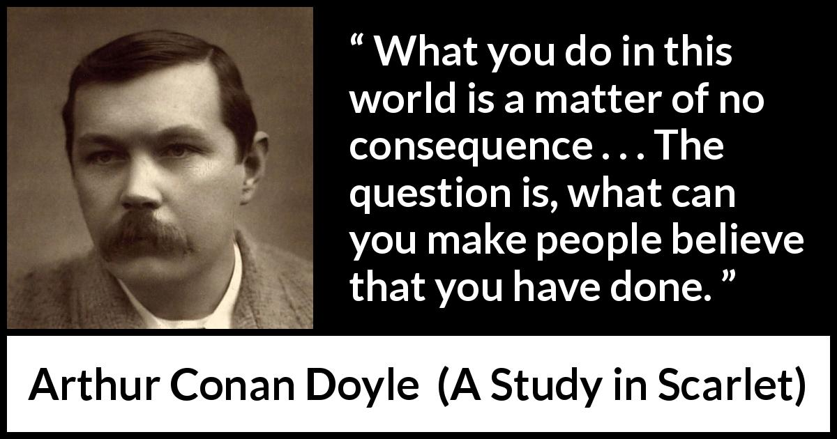 "Arthur Conan Doyle about appearance (""A Study in Scarlet"", 1887) - What you do in this world is a matter of no consequence . . . The question is, what can you make people believe that you have done."