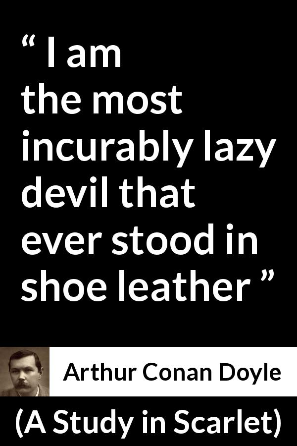 "Arthur Conan Doyle about devil (""A Study in Scarlet"", 1887) - I am the most incurably lazy devil that ever stood in shoe leather"