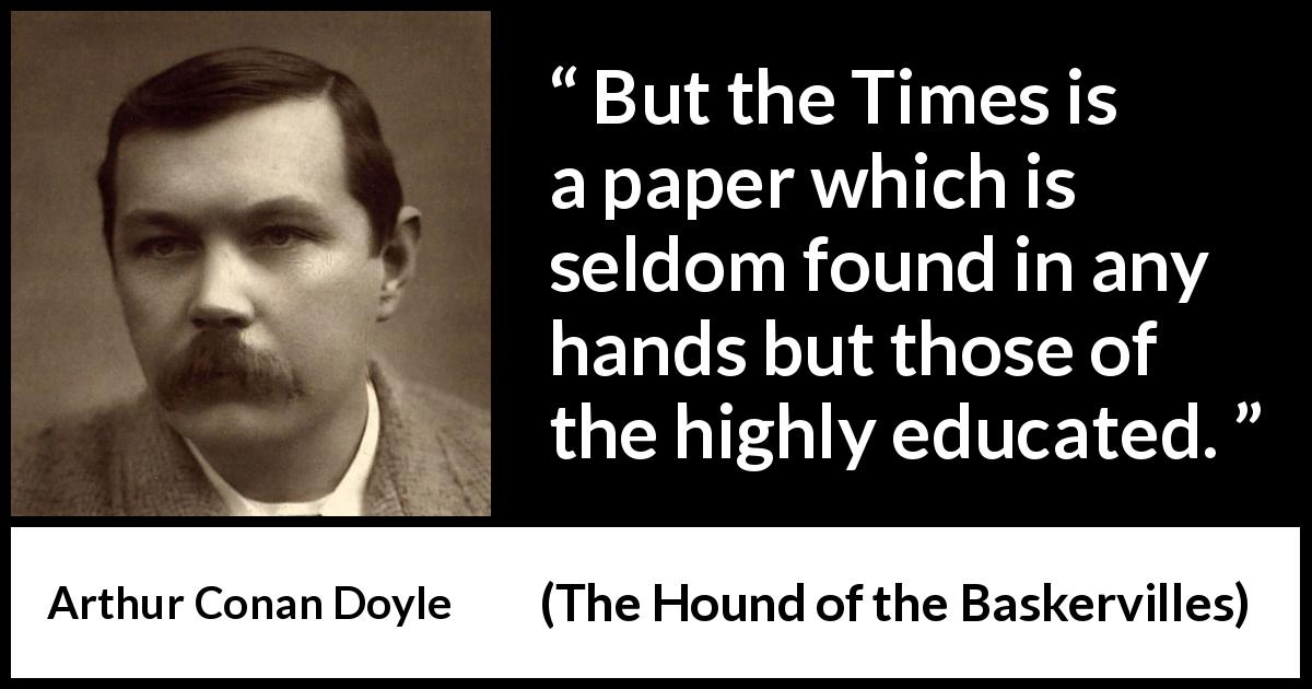 "Arthur Conan Doyle about education (""The Hound of the Baskervilles"", 1902) - But the Times is a paper which is seldom found in any hands but those of the highly educated."