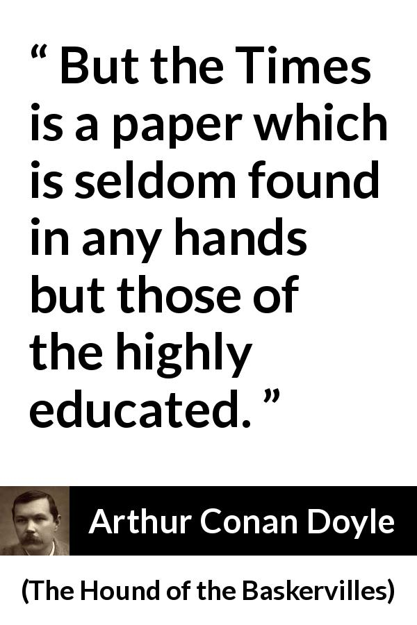 Arthur Conan Doyle quote about education from The Hound of the Baskervilles (1902) - But the Times is a paper which is seldom found in any hands but those of the highly educated.