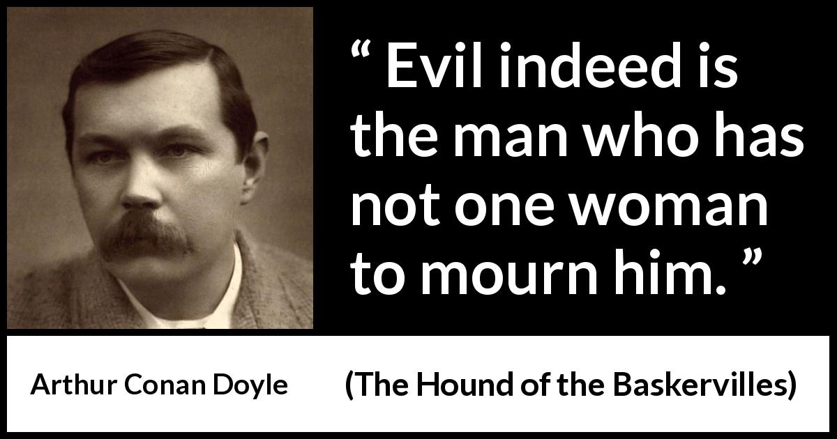 "Arthur Conan Doyle about evil (""The Hound of the Baskervilles"", 1902) - Evil indeed is the man who has not one woman to mourn him."