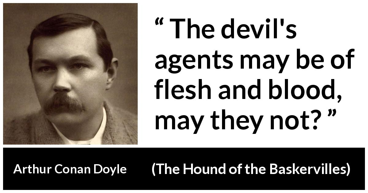 Arthur Conan Doyle quote about evil from The Hound of the Baskervilles (1902) - The devil's agents may be of flesh and blood, may they not?
