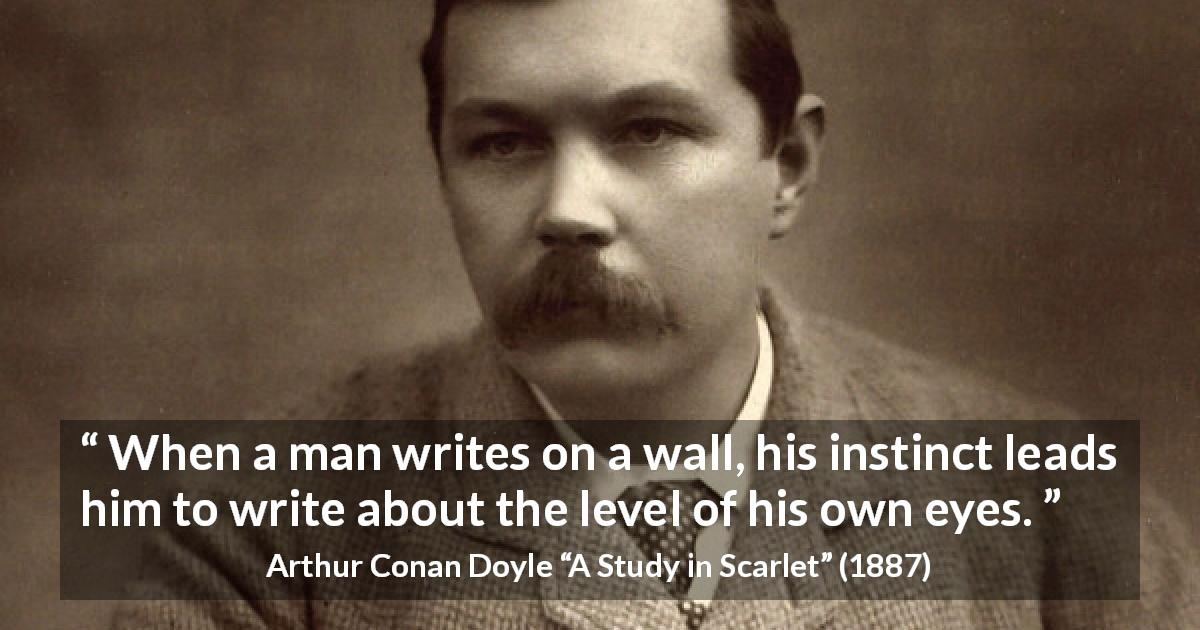 "Arthur Conan Doyle about eyes (""A Study in Scarlet"", 1887) - When a man writes on a wall, his instinct leads him to write about the level of his own eyes."