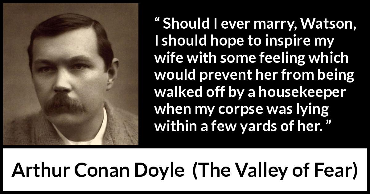 "Arthur Conan Doyle about feeling (""The Valley of Fear"", 1915) - Should I ever marry, Watson, I should hope to inspire my wife with some feeling which would prevent her from being walked off by a housekeeper when my corpse was lying within a few yards of her."