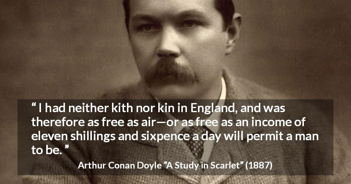 "Arthur Conan Doyle about freedom (""A Study in Scarlet"", 1887) - I had neither kith nor kin in England, and was therefore as free as air—or as free as an income of eleven shillings and sixpence a day will permit a man to be."