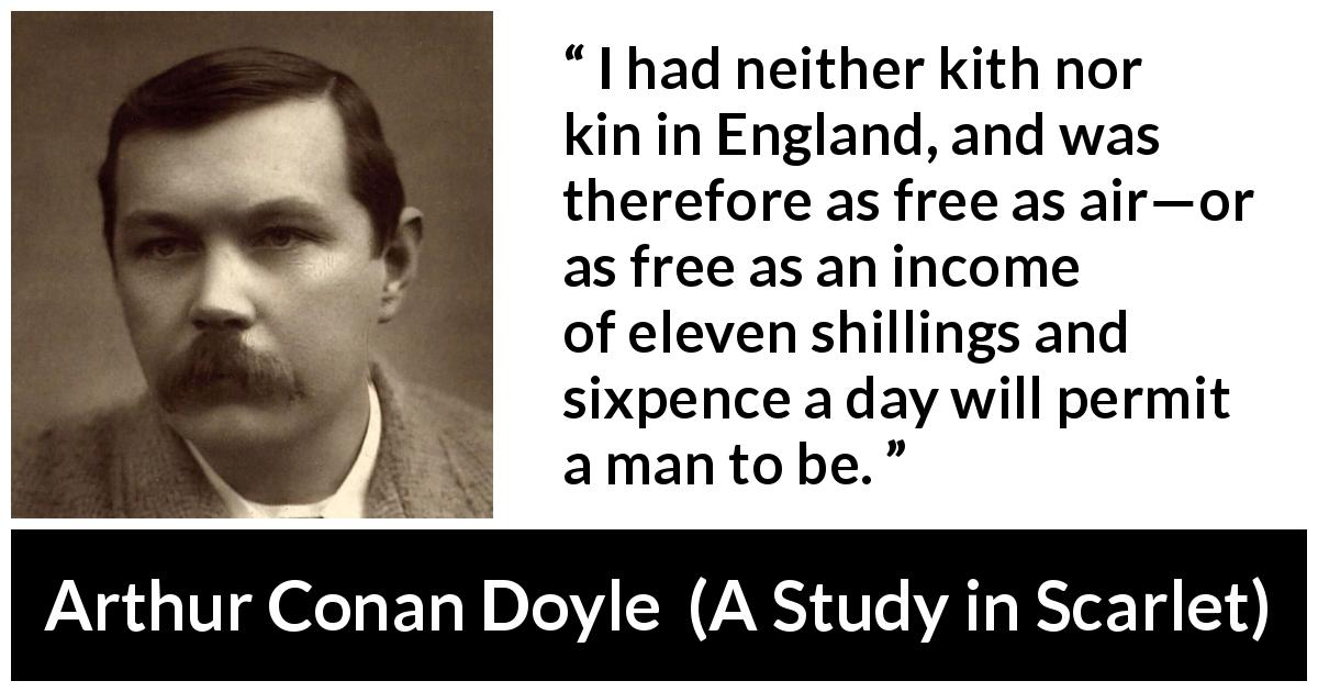 Arthur Conan Doyle - A Study in Scarlet - I had neither kith nor kin in England, and was therefore as free as air—or as free as an income of eleven shillings and sixpence a day will permit a man to be.