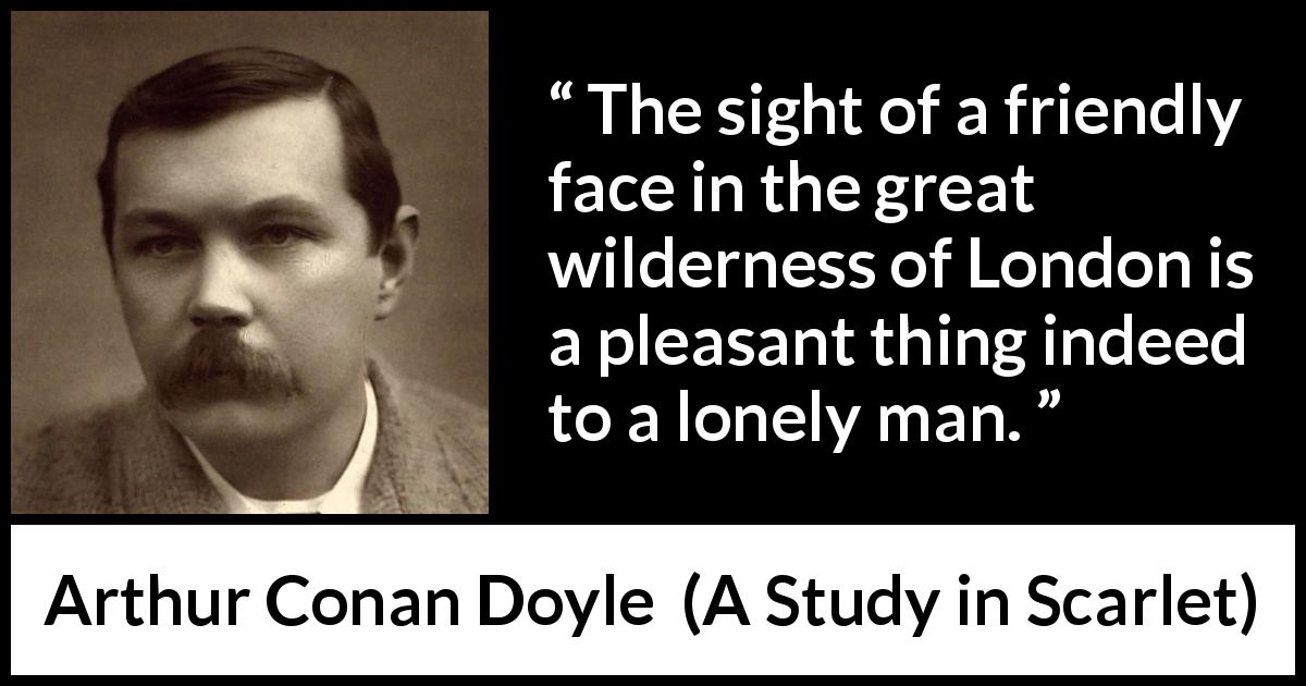 "Arthur Conan Doyle about friendship (""A Study in Scarlet"", 1887) - The sight of a friendly face in the great wilderness of London is a pleasant thing indeed to a lonely man."