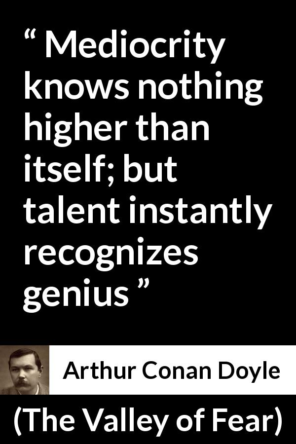"Arthur Conan Doyle about genius (""The Valley of Fear"", 1915) - Mediocrity knows nothing higher than itself; but talent instantly recognizes genius"