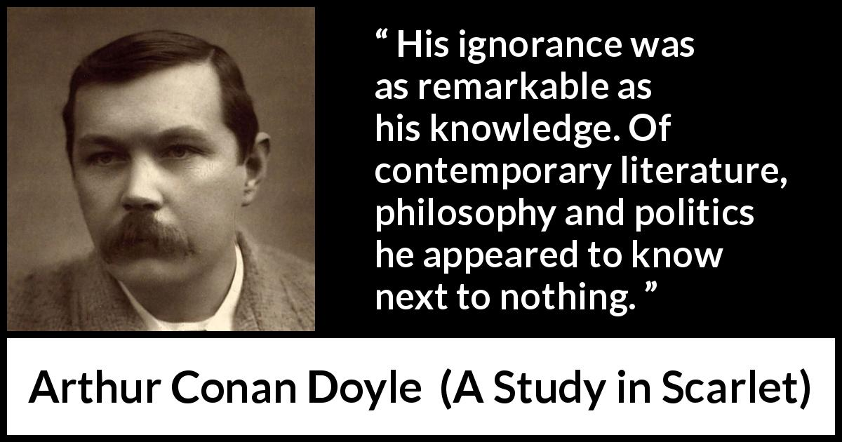 "Arthur Conan Doyle about ignorance (""A Study in Scarlet"", 1887) - His ignorance was as remarkable as his knowledge. Of contemporary literature, philosophy and politics he appeared to know next to nothing."