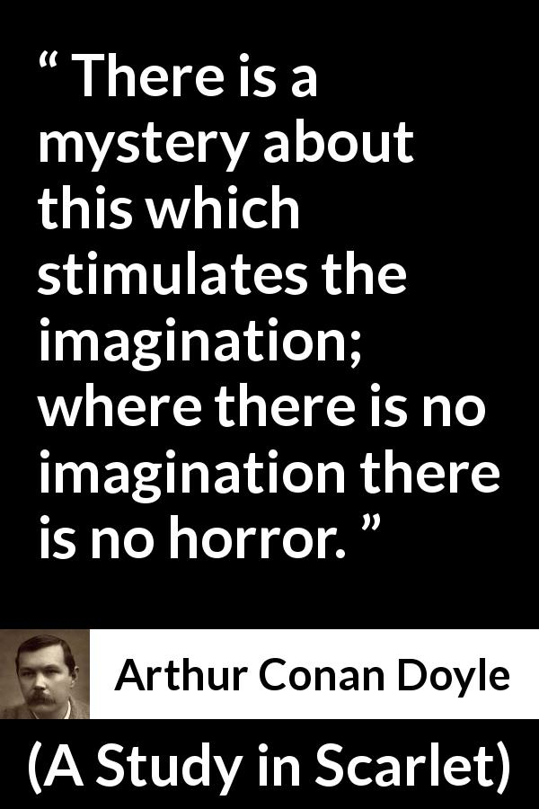"Arthur Conan Doyle about imagination (""A Study in Scarlet"", 1887) - There is a mystery about this which stimulates the imagination; where there is no imagination there is no horror."