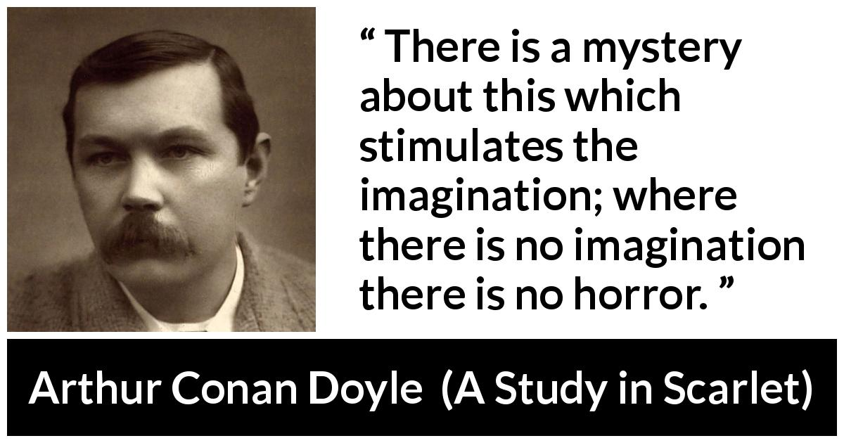 Arthur Conan Doyle - A Study in Scarlet - There is a mystery about this which stimulates the imagination; where there is no imagination there is no horror.