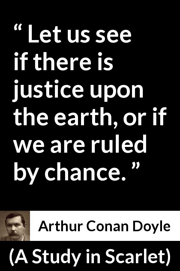 "Arthur Conan Doyle about justice (""A Study in Scarlet"", 1887) - Let us see if there is justice upon the earth, or if we are ruled by chance."
