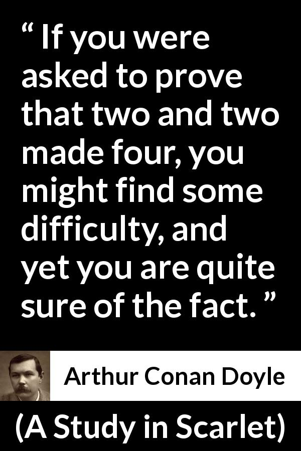 "Arthur Conan Doyle about knowledge (""A Study in Scarlet"", 1887) - If you were asked to prove that two and two made four, you might find some difficulty, and yet you are quite sure of the fact."