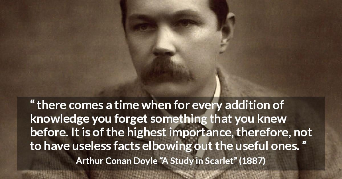 Arthur Conan Doyle quote about knowledge from A Study in Scarlet - there comes a time when for every addition of knowledge you forget something that you knew before. It is of the highest importance, therefore, not to have useless facts elbowing out the useful ones.