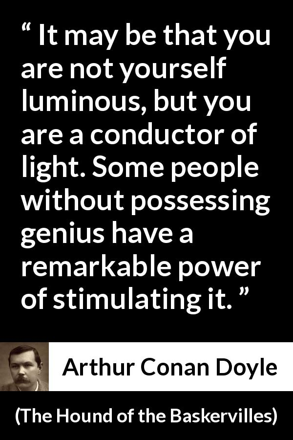 Arthur Conan Doyle quote about light from The Hound of the Baskervilles (1902) - It may be that you are not yourself luminous, but you are a conductor of light. Some people without possessing genius have a remarkable power of stimulating it.
