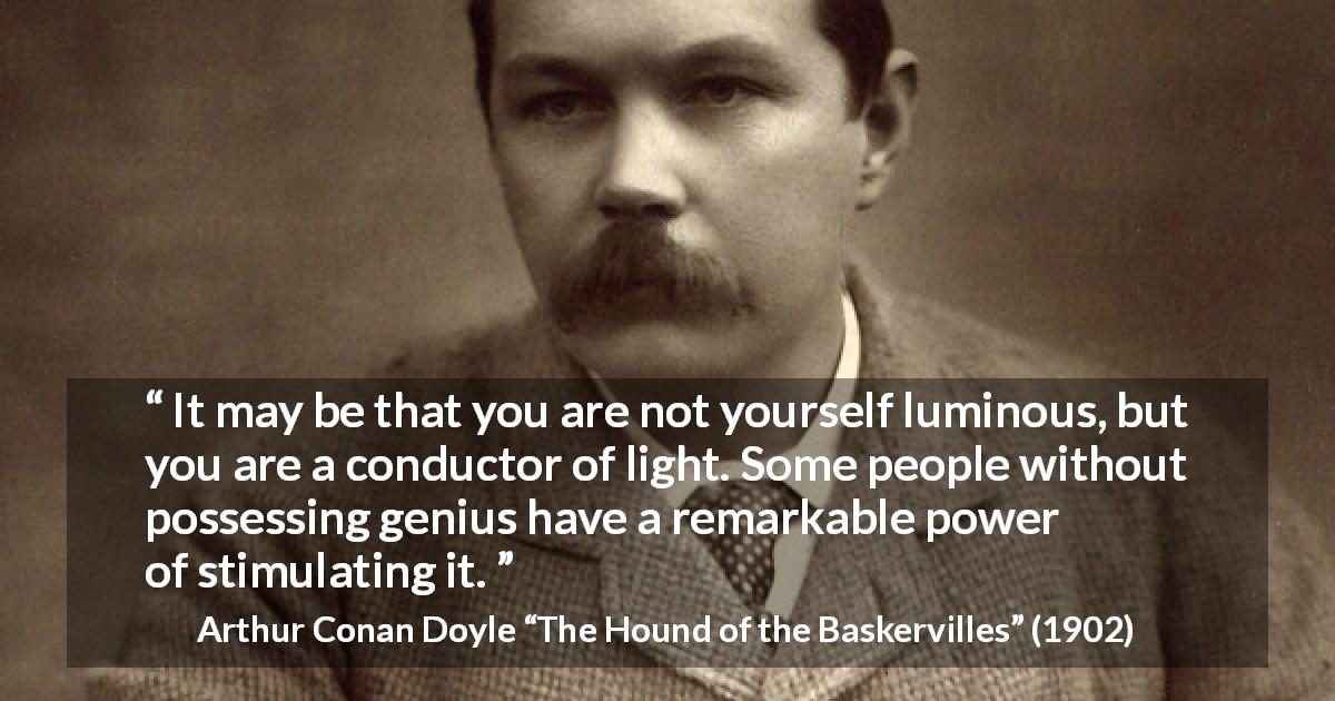 "Arthur Conan Doyle about light (""The Hound of the Baskervilles"", 1902) - It may be that you are not yourself luminous, but you are a conductor of light. Some people without possessing genius have a remarkable power of stimulating it."