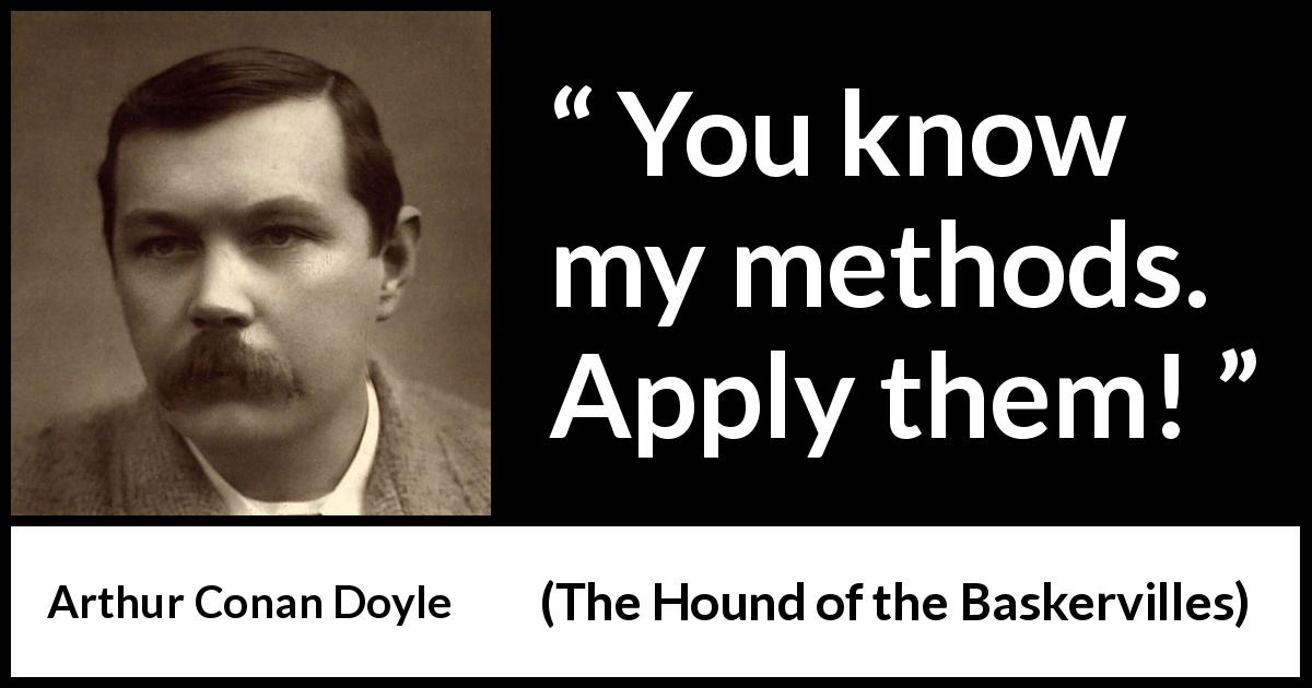"Arthur Conan Doyle about method (""The Hound of the Baskervilles"", 1902) - You know my methods. Apply them!"